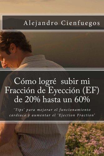 """Cómo logré  subir mi Fracción de Eyección (EF) de 20% hasta un 60%: 'Tips' para mejorar el funcionamiento cardíaco y aumentar el """"Ejection Fraction"""" por Alejandro Cienfuegos"""