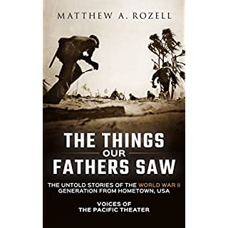 The Things Our Fathers Saw—The Untold Stories of the World War II Generation From Hometown, USA-Volume I: Voices of the Pacific Theater (English Edition)