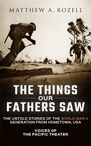 The Things Our Fathers Saw: The Untold Stories of the World War II Generation from Hometown, USA-Voices of the Pacific Theater Test