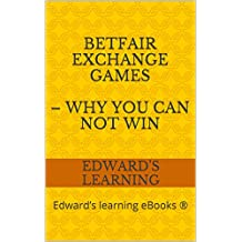 Betfair Exchange Games – why you can NOT win: Edward's learning eBooks ® (English Edition)