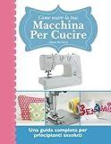 Come usare la tua macchina per cucire: Una guida completa per principianti assoluti