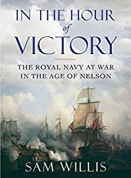 In the Hour of Victory: The Royal Navy at War in the Age of Nelson by Sam Willis (2014-04-28)