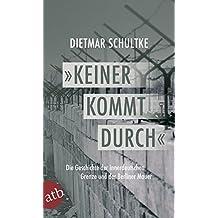 Keiner kommt durch: Die Geschichte der innerdeutschen Grenze und der Berliner Mauer 1945-1990