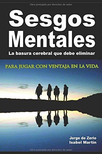 SESGOS MENTALES: La basura cerebral que debe eliminar para jugar con ventaja en la vida por Jorge De Zerio