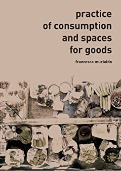 Practice of Consumption and Spaces for Goods (English Edition) di [Murialdo, Francesca]