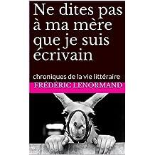 Ne dites pas à ma mère que je suis écrivain: chroniques de la vie littéraire (French Edition)
