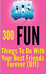 300 Fun Things to Do with your Best Friends Forever (BFF)