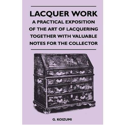 Lacquer Work - A Practical Exposition of the Art of Lacquering Together with Valuable Notes for the Collector (Paperback) - Common