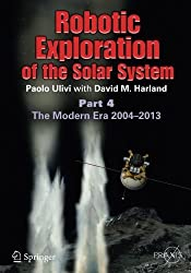 Robotic Exploration of the Solar System: Part 4: The Modern Era 2004 -2013 (Springer Praxis Books) by Paolo Ulivi (2014-09-16)