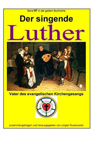Der singende Luther - Vater des evangelischen Gesangs: Band 97 in der gelben Buchreihe bei Juergen Ruszkowski (gelbe Buchreihe bei Juergen Ruszkowski, Band 97)