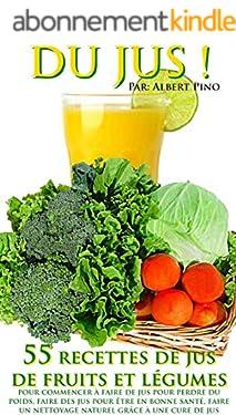 DU JUS: 55 recettes de jus de fruits et légumes pour commencer à faire de jus pour perdre du poids, faire des jus pour être en bonne santé, faire un nettoyage naturel grâce à une cure de jus
