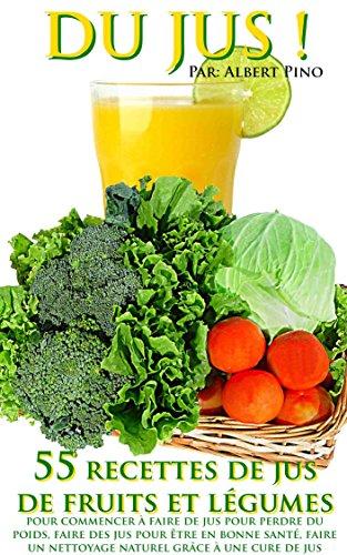 DU JUS: 55 recettes de jus de fruits et légumes pour commencer à faire de jus pour perdre du poids, faire des jus pour être en bonne santé, faire un nettoyage naturel grâce à une cure de jus par Albert Pino