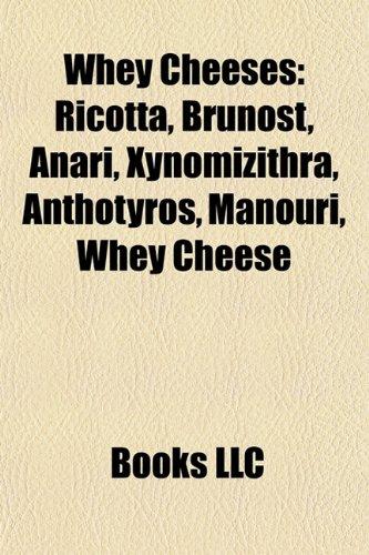 Whey Cheeses: Ricotta, Brunost, Anari, Xynomizithra, Anthotyros, Manouri, Whey Cheese