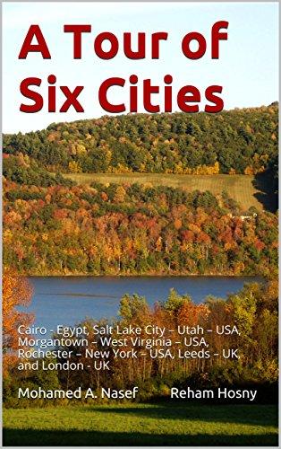A Tour of Six Cities: Cairo - Egypt,  Salt Lake City - Utah - USA,  Morgantown - West Virginia - USA,  Rochester - New York - USA,  Leeds - UK, and London - UK (1) (English Edition)
