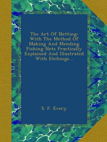 The Art Of Netting: With The Method Of Making And Mending Fishing Nets Practically Explained And Illustrated With Etchings...