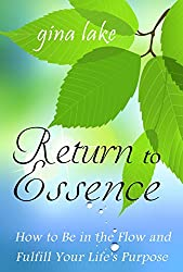 Return to Essence: How to Be in the Flow and Fulfill Your Life's Purpose (English Edition)