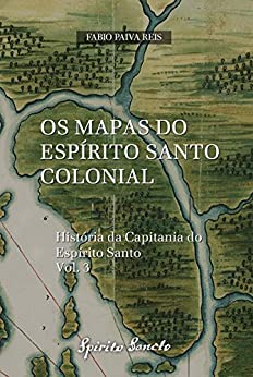 PDF Descargar Os Mapas do Espírito Santo Colonial (História da Capitania do Espírito Santo Livro 3)