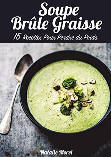 Soupe Brûle Graisse : 15 Recettes pour Perdre du Poids, Mincir et Tonifier son Corps par Natalie Morel