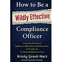 How to Be a Wildly Effective Compliance Officer: Learn the Secrets of Influence, Motivation and Persuasion to Become an In-Demand Business Asset (English Edition)