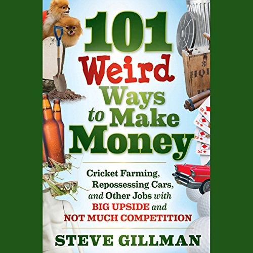 101 Weird Ways to Make Money: Cricket Farming, Repossessing Cars, and Other Jobs With Big Upside and Not Much Competition  Audiolibri