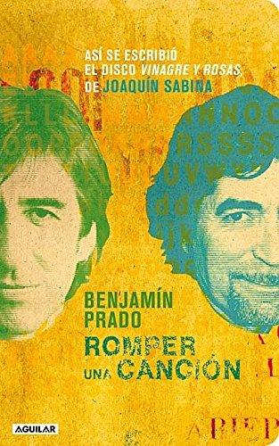 Romper una Cancion: Asi Se Escribio el Disco Vinagre y Rosas, de Joaquin Sabina por Benjamin Prado