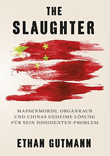 The Slaughter (Deutsche Version): Massenmorde, Organraub und Chinas geheime Lösung für sein Dissidentenproblem