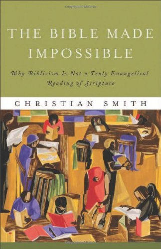 The Bible Made Impossible: Why Biblicism Is Not a Truly Evangelical Reading of Scripture by Christian Smith (2012-01-01)