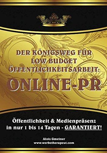 Der Königsweg für Low Budget Öffentlichkeitsarbeit: ONLINE PR: Öffentlichkeit und Medienpräsenz  in nur 1 bis 14 Tagen - GARANTIERT!