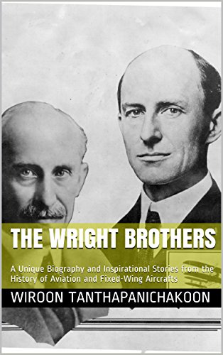 The Wright Brothers: A Unique Biography and Inspirational Stories from the History of Aviation and Fixed-Wing Aircrafts