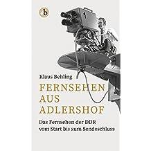 Fernsehen aus Adlershof: Das Fernsehen der DDR vom Start bis zum Sendeschluss