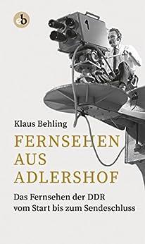 Fernsehen aus Adlershof: Das Fernsehen der DDR vom Start bis zum Sendeschluss (German Edition) by [Behling, Klaus]
