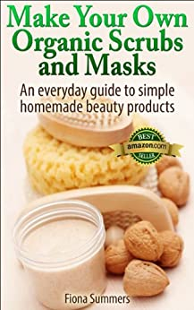 Make Your Own Organic Scrubs and Masks: An Everyday Guide to Simple Homemade Beauty Products (English Edition) par [Summers, Fiona]