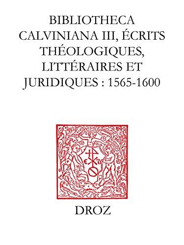 Bibliotheca Calviniana. Les oeuvres de Jean Calvin publiées au XVIe siècle. III,Ecrits théologiques, littéraires et juridiques : 1565-1600