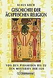 Geschichte der ägyptischen Religion: Von den Pyramiden bis zu den Mysterien der Isis