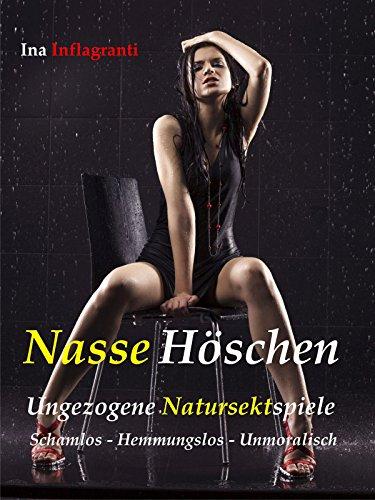 Nasse Höschen: Ungezogene Natursektspiele. Schamlos - Hemmungslos - Unmoralisch