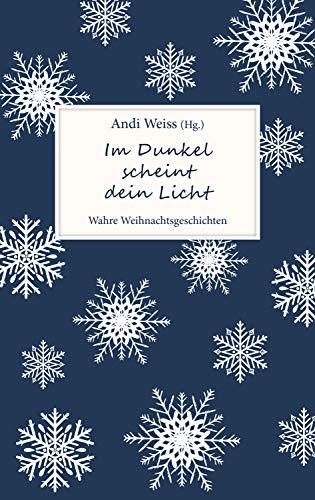 Im Dunkel scheint dein Licht: Wahre Weihnachtsgeschichten. -