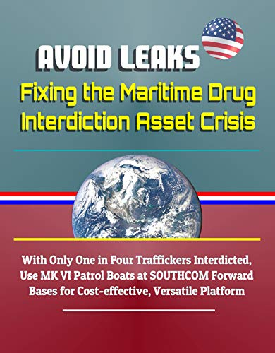 Avoid Leaks: Fixing the Maritime Drug Interdiction Asset Crisis - With Only One in Four Traffickers Interdicted, Use MK VI Patrol Boats at SOUTHCOM Forward ... Versatile Platform (English Edition)