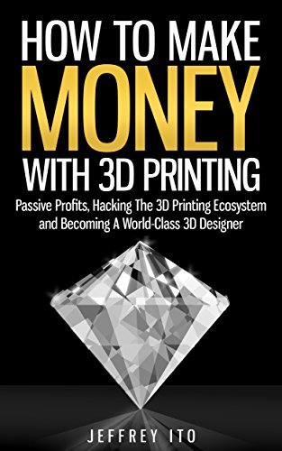 How To Make Money With 3D Printing: Passive Profits, Hacking The 3D Printing Ecosystem And Becoming A World-Class 3D Designer (3D Printing Business, 3D Modeling, Digital Manufacturing)