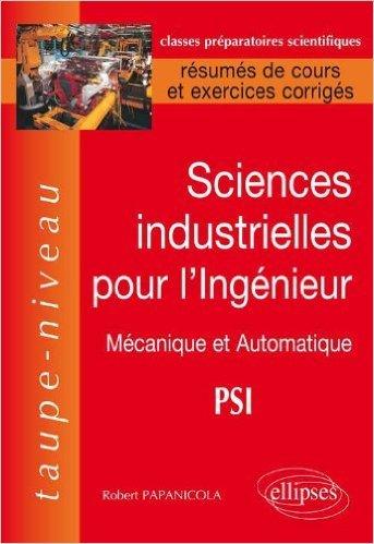 Sciences Industrielles pour l'Ingénieur : Mécanique et Automatique PSI, Résumés de Cours et Exercices Corrigés de Robert Papanicola ( 20 août 2010 )