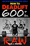 How To Deadlift 600 lbs. RAW: 12 Week Deadlift Program and Technique Guide (How To Lift More Weight Series Book 3) (English Edition)