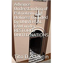 """Advance Understanding of Patriotism and Holiness founded by UNIVERSAL LAW under RESTORED UNITED NATIONS (""""10+3 MDGC Book"""" Book 153)"""