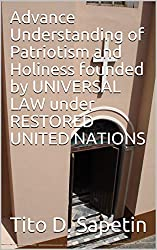 Advance Understanding of Patriotism and Holiness founded by UNIVERSAL LAW under RESTORED UNITED NATIONS (