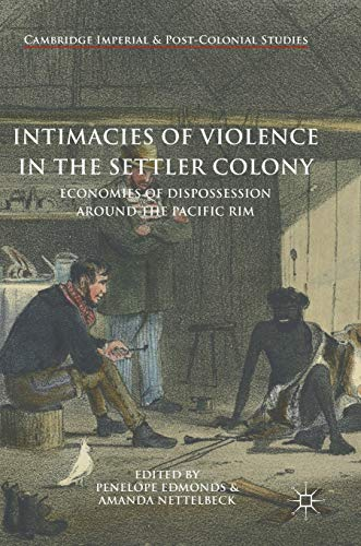 Intimacies of Violence in the Settler Colony: Economies of Dispossession around the Pacific Rim (Cambridge Imperial and Post-Colonial Studies Series)