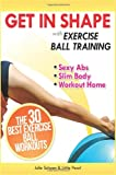 Get In Shape With Exercise Ball Training: The 30 Best Exercise Ball Workouts For Sexy Abs And A Slim Body At Home: Volume 1 (Get In Shape Workout Routines and Exercises)