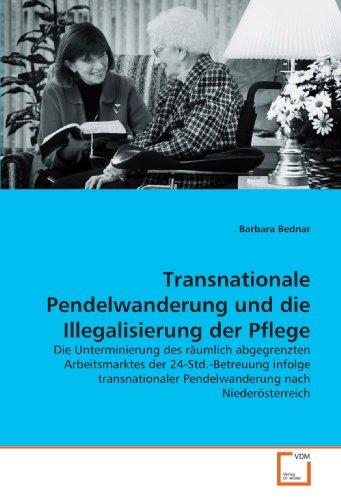 Transnationale Pendelwanderung und die Illegalisierung der Pflege: Die Unterminierung des räumlich abgegrenzten Arbeitsmarktes der 24-Std.-Betreuung ... Pendelwanderung nach Niederösterreich