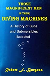 Those Magnificent Men in their Diving Machines, A History of Subs and Submersibles Illustrated