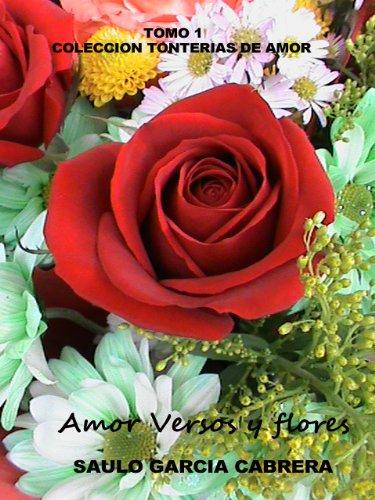 Amor Versos y Flores 1 (Tonterías de Amor) por Saulo Garcia Cabrera