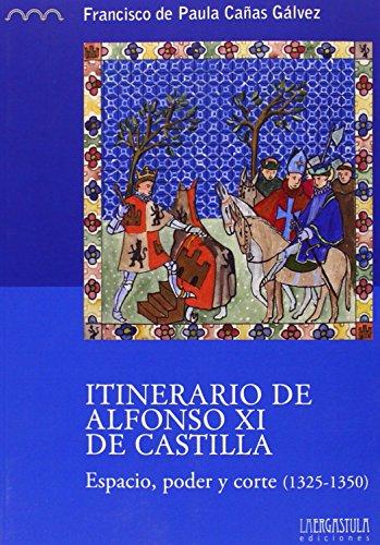 Descargar Libro Itinerario de Alfonso XI de Castilla: Espacio, poder y corte (1325-1350) (Serie Histórica) de Francisco de Paula Cañas Gálvez