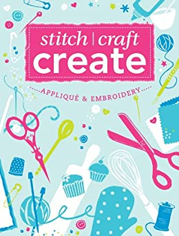 Stitch, Craft, Create: Applique & Embroidery: 15 quick & easy applique and embroidery projects by [Various]