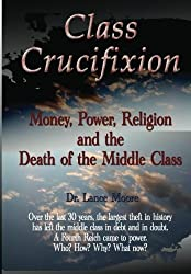 Class Crucifixion: Money, Power, Religion and the Death of the Middle Class by Dr. Lance Moore (2012-09-09)